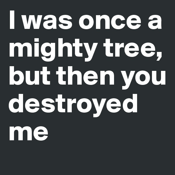 I was once a mighty tree, but then you destroyed me