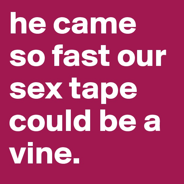 he came so fast our sex tape could be a vine.