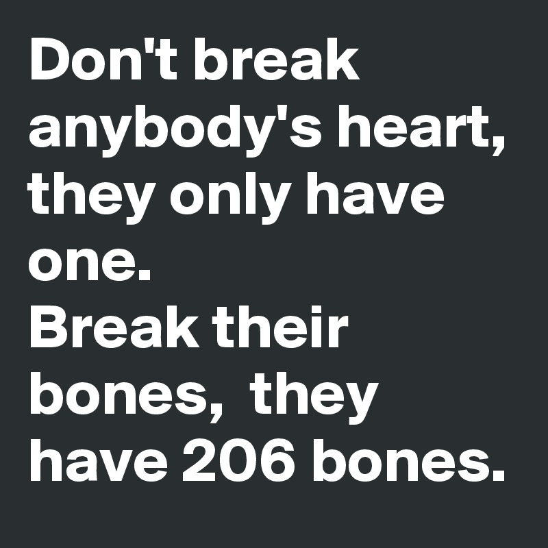 Don't break anybody's heart, they only have one.   Break their bones,  they have 206 bones.