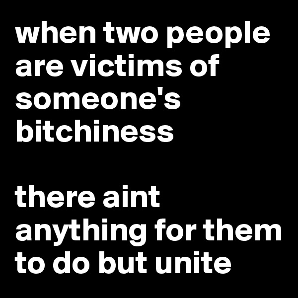 when two people are victims of someone's bitchiness  there aint anything for them to do but unite