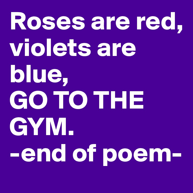 Roses are red,  violets are blue,  GO TO THE GYM.  -end of poem-