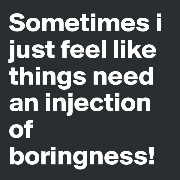 Sometimes i just feel like things need an injection of boringness!