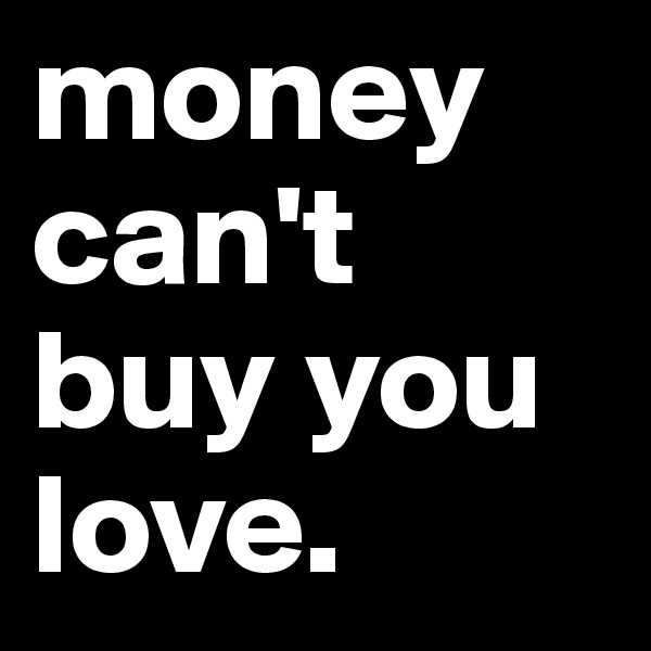money can't buy you love.