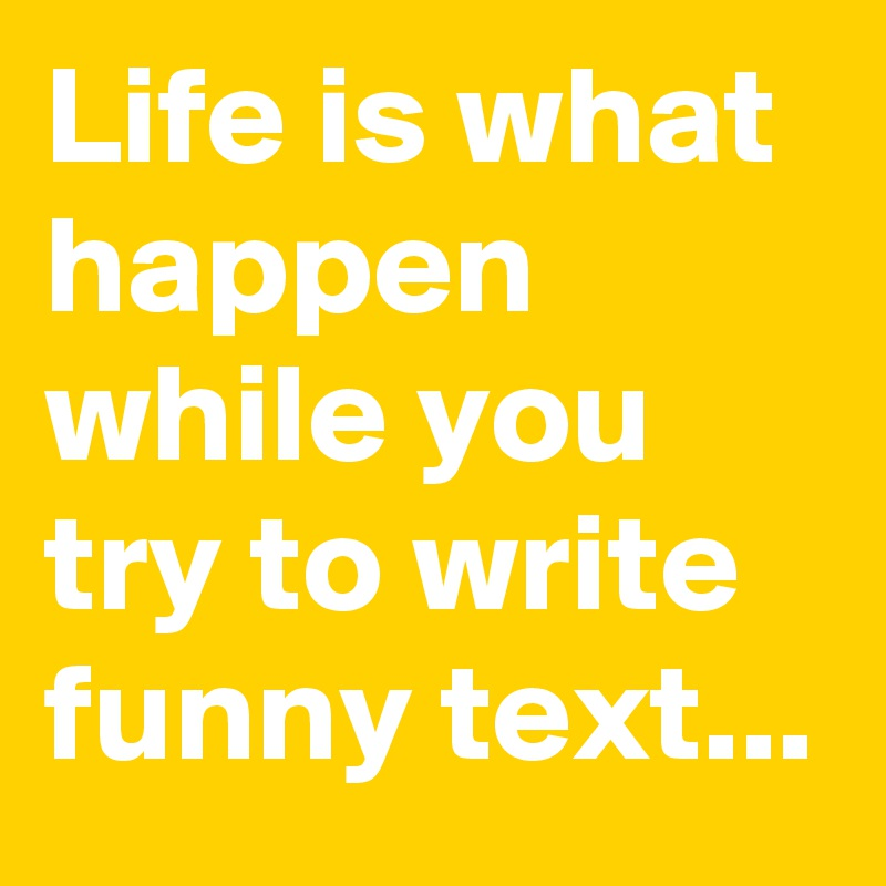 Life is what happen while you try to write funny text...