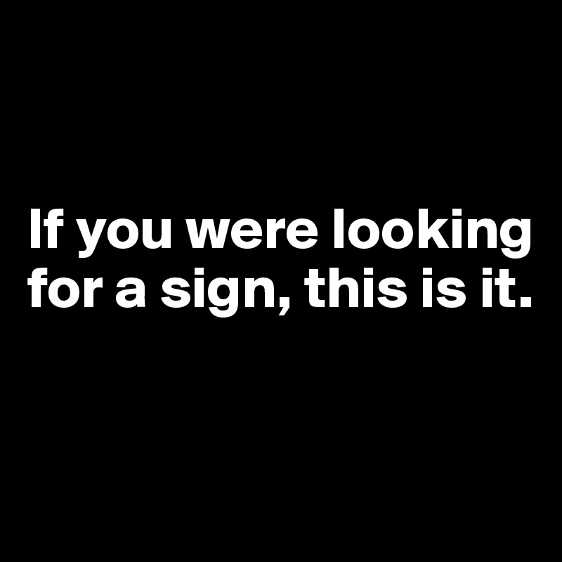 If you were looking  for a sign, this is it.
