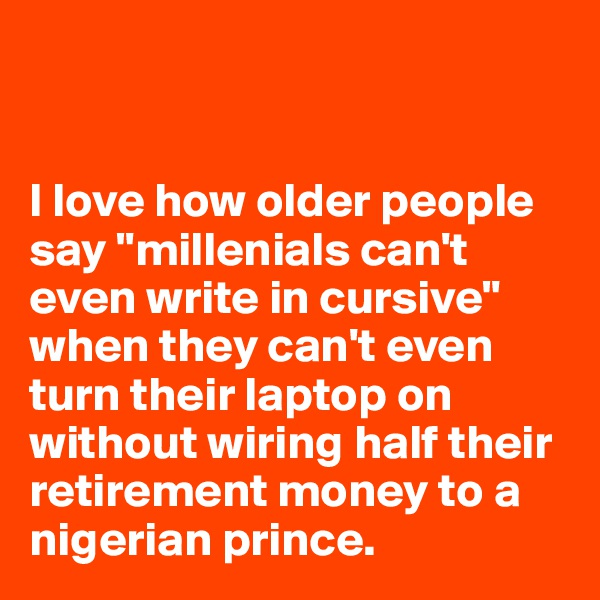 "I love how older people say ""millenials can't even write in cursive"" when they can't even turn their laptop on without wiring half their retirement money to a nigerian prince."