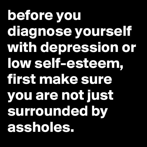 before you diagnose yourself with depression or low self-esteem, first make sure you are not just surrounded by assholes.
