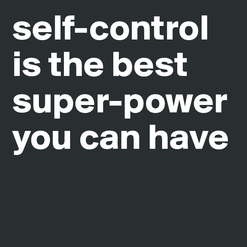 self-control is the best super-power you can have