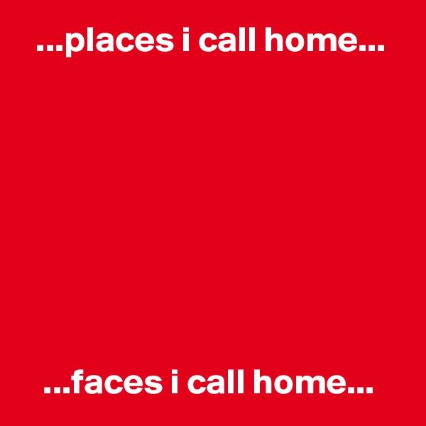 ...places i call home...            ...faces i call home...