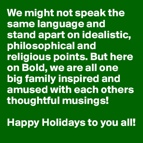 We might not speak the same language and stand apart on idealistic, philosophical and religious points. But here on Bold, we are all one big family inspired and amused with each others thoughtful musings!  Happy Holidays to you all!