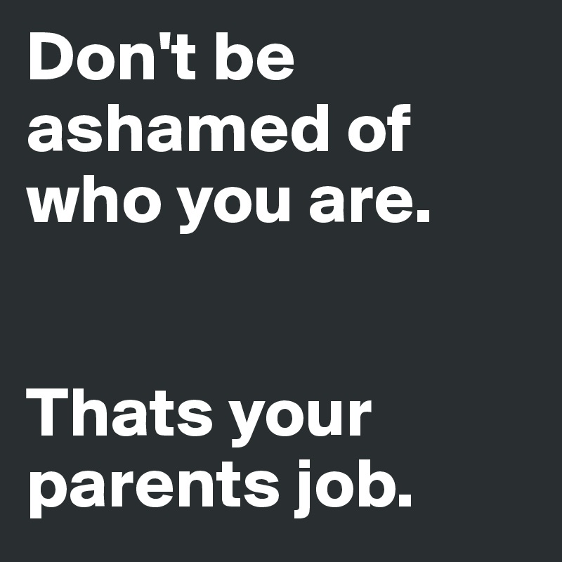 Are you ashamed of your parents?