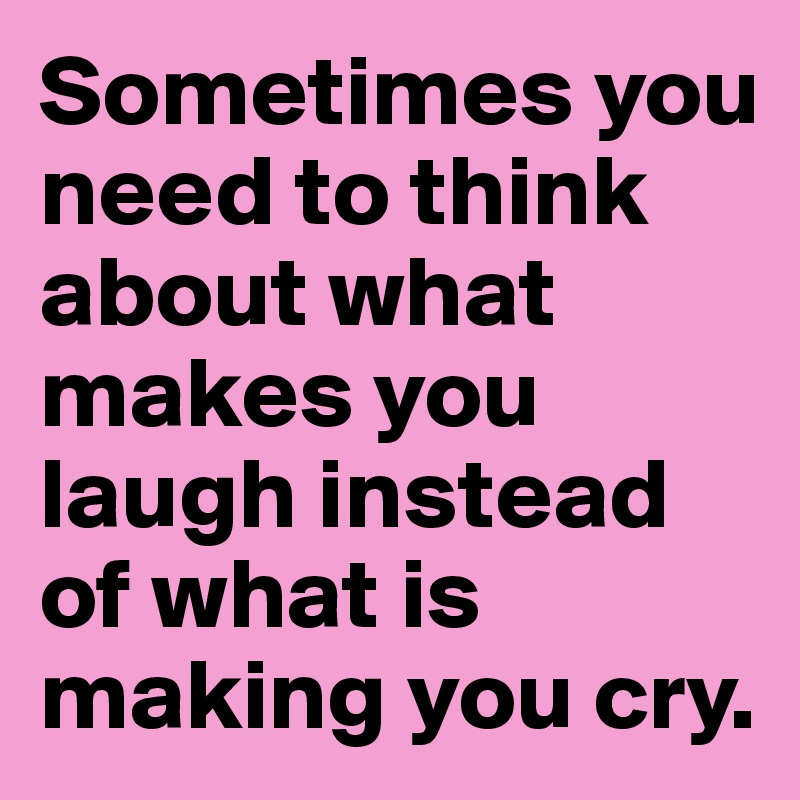 Sometimes you need to think about what makes you laugh instead of what is making you cry.