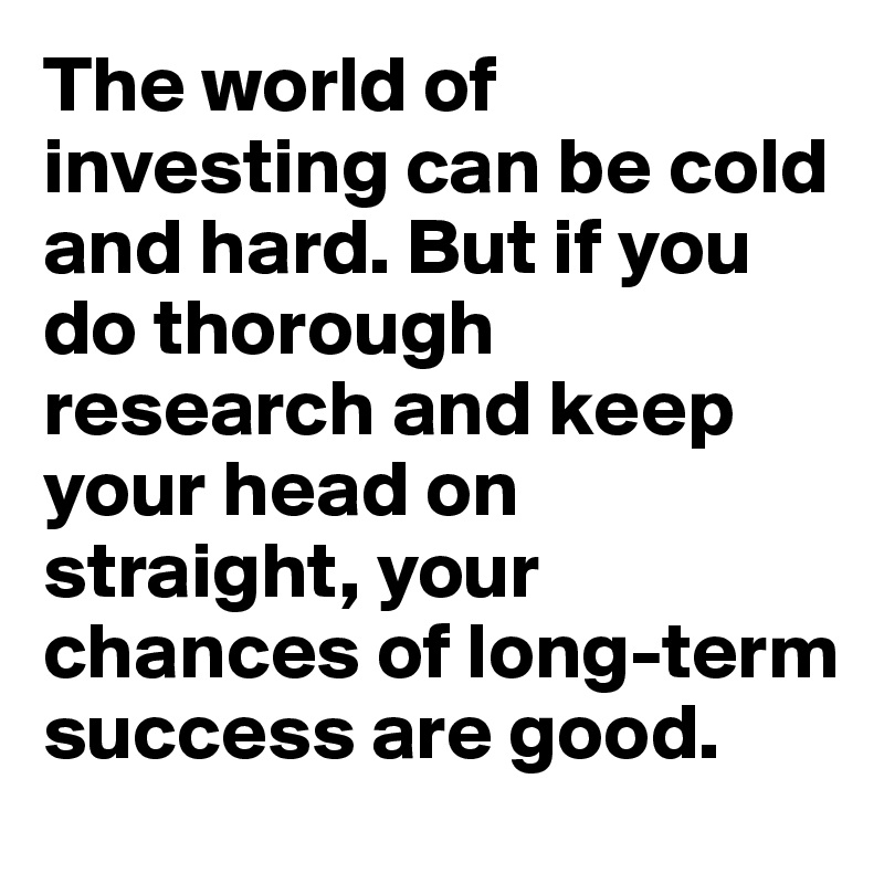 The world of investing can be cold and hard. But if you do thorough research and keep your head on straight, your chances of long-term success are good.