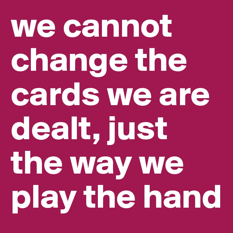 we-cannot-change-the-cards-we-are-dealt-