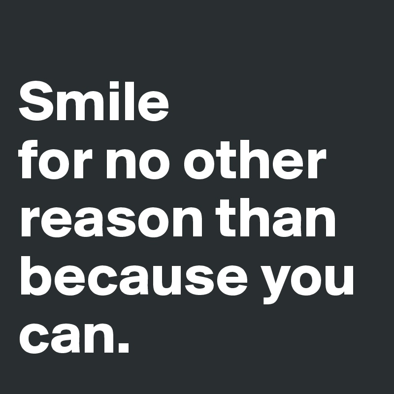 Smile for no other reason than because you can.