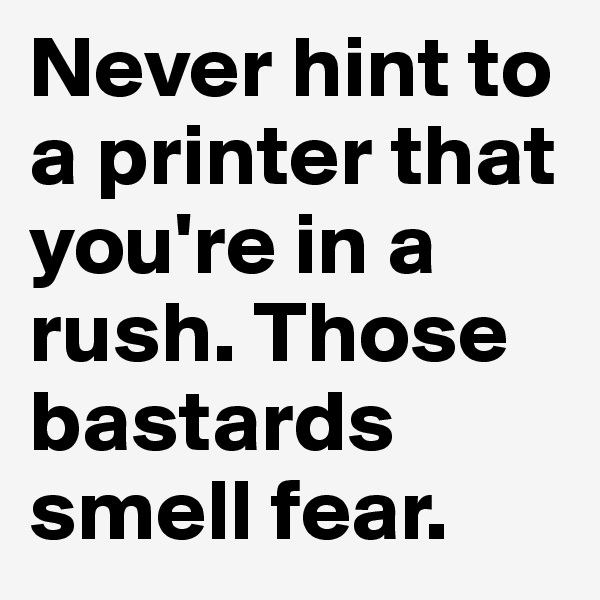 Never hint to a printer that you're in a rush. Those bastards smell fear.