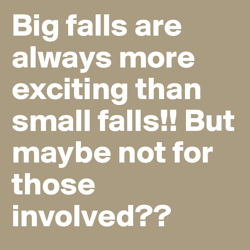 Big falls are always more exciting than small falls!! But maybe not for those involved??
