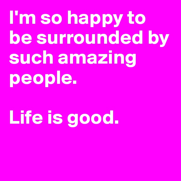 I'm so happy to be surrounded by such amazing people.  Life is good.