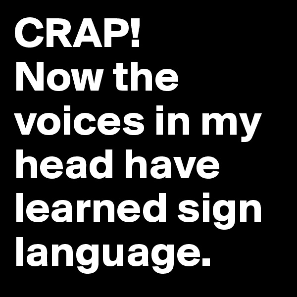 CRAP!  Now the voices in my head have learned sign language.
