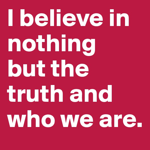 I believe in nothing  but the truth and who we are.