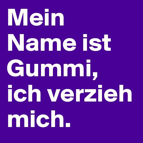 Mein Name ist Gummi, ich verzieh mich.