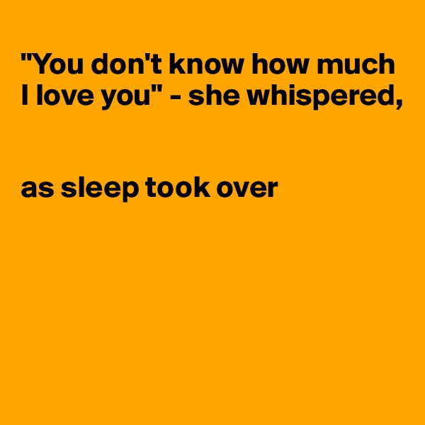 """""""You don't know how much I love you"""" - she whispered,    as sleep took over"""
