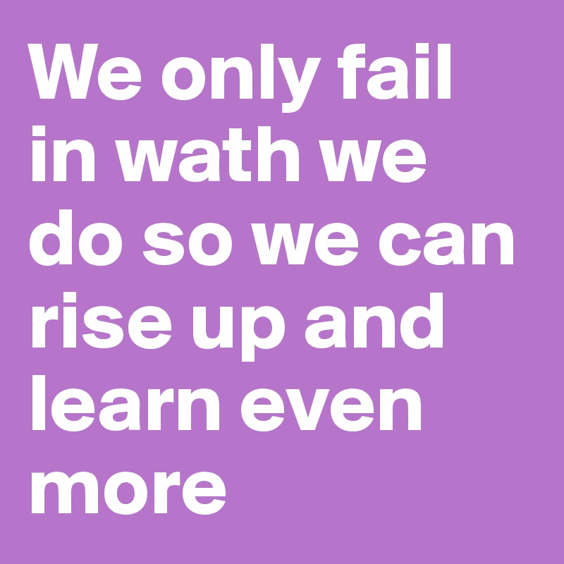 We only fail in wath we do so we can rise up and learn even more