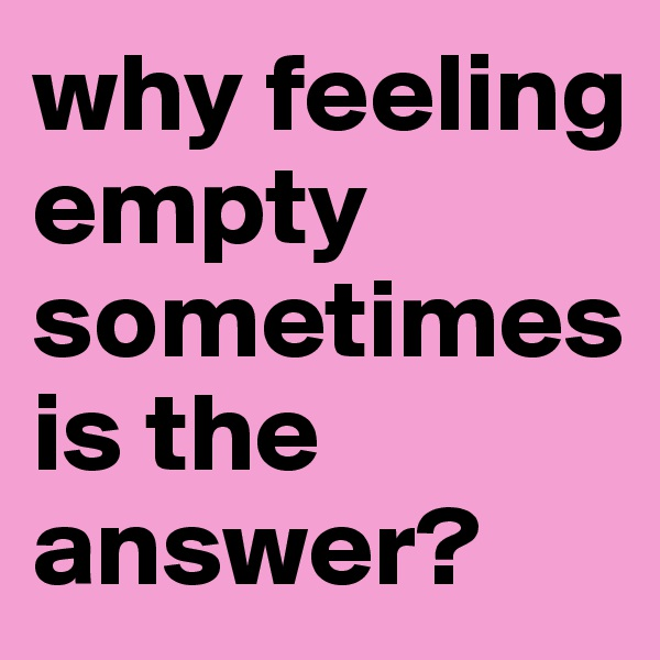 why feeling empty sometimes is the answer?