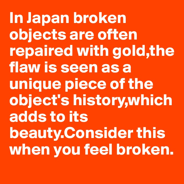 In Japan broken objects are often repaired with gold,the flaw is seen as a unique piece of the object's history,which adds to its beauty.Consider this when you feel broken.