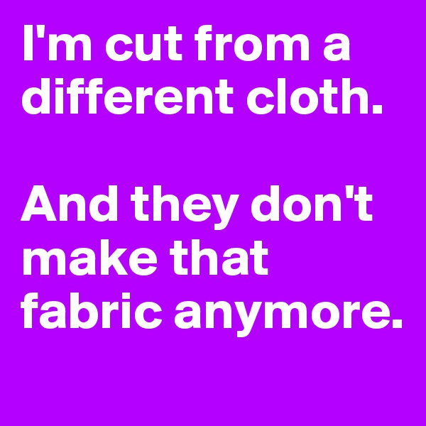 I'm cut from a different cloth.  And they don't make that fabric anymore.