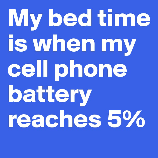My bed time is when my cell phone battery reaches 5%