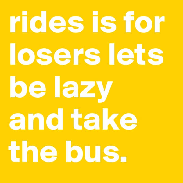 rides is for losers lets be lazy and take the bus.
