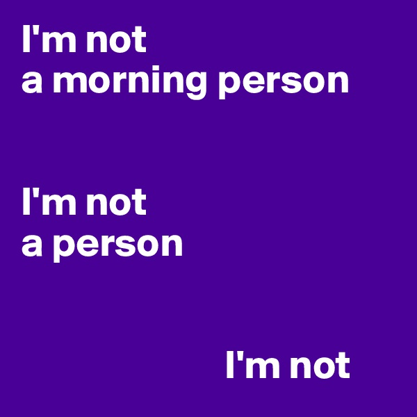 I'm not  a morning person    I'm not  a person                             I'm not