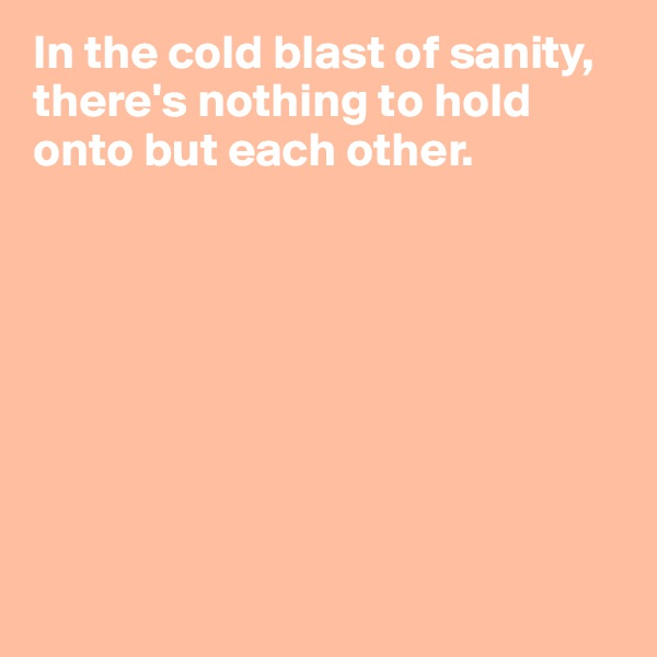 In the cold blast of sanity, there's nothing to hold onto but each other.