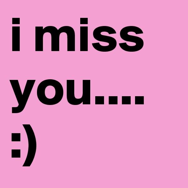 i miss you.... :)