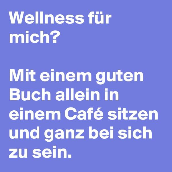 Wellness für mich?  Mit einem guten Buch allein in einem Café sitzen und ganz bei sich zu sein.
