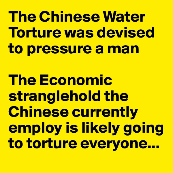 The Chinese Water Torture was devised to pressure a man  The Economic stranglehold the Chinese currently employ is likely going to torture everyone...