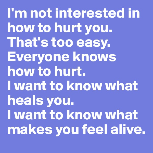 I'm not interested in how to hurt you. That's too easy. Everyone knows how to hurt. I want to know what heals you. I want to know what makes you feel alive.