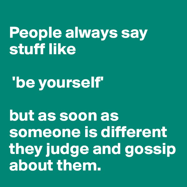 People always say stuff like   'be yourself'   but as soon as someone is different they judge and gossip about them.