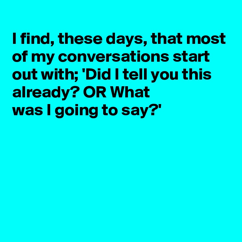 I find, these days, that most of my conversations start out with; 'Did I tell you this already? OR What was I going to say?'