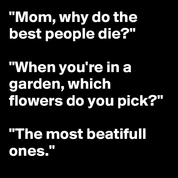 """Mom, why do the best people die?""  ""When you're in a garden, which flowers do you pick?""  ""The most beatifull ones."""