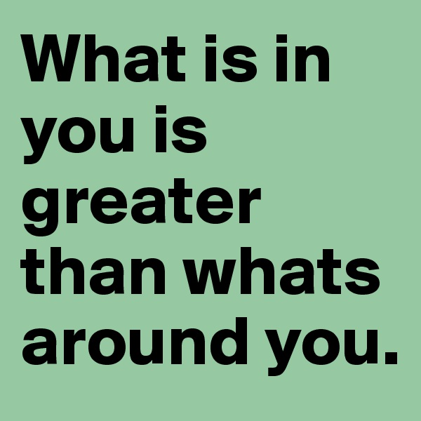 What is in you is greater than whats around you.