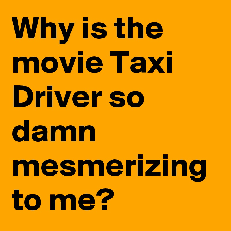 Why is the movie Taxi Driver so damn mesmerizing to me?
