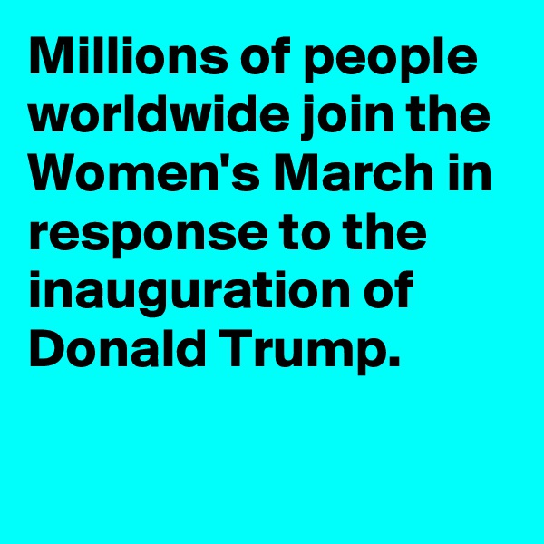 Millions of people worldwide join the Women's March in response to the inauguration of Donald Trump.