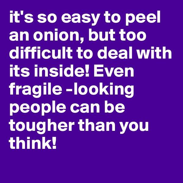 it's so easy to peel an onion, but too difficult to deal with its inside! Even fragile -looking people can be tougher than you think!