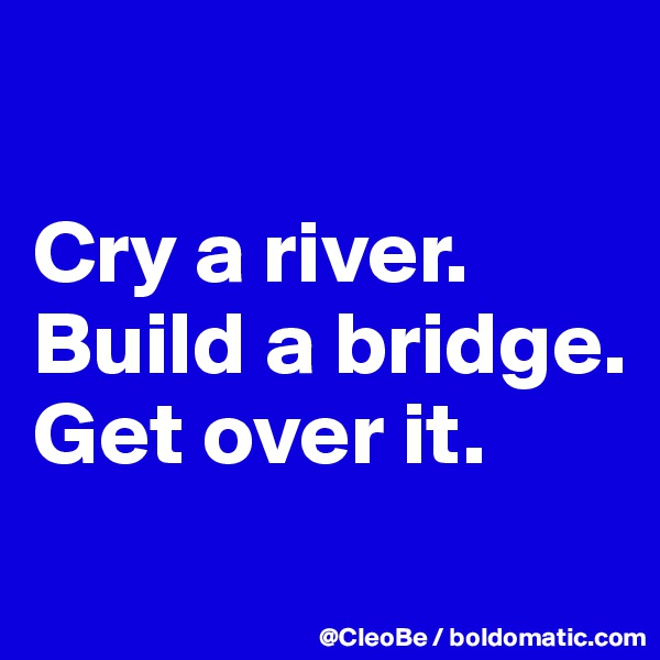 Cry a river. Build a bridge. Get over it.