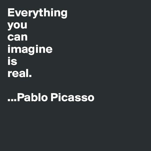 Everything  you  can imagine  is  real.  ...Pablo Picasso