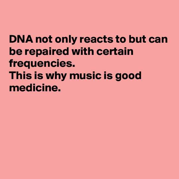DNA not only reacts to but can be repaired with certain frequencies.  This is why music is good medicine.