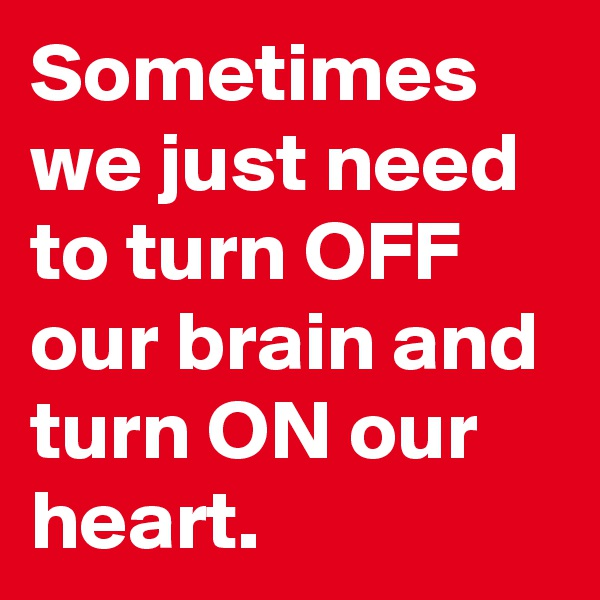 Sometimes we just need to turn OFF our brain and turn ON our heart.