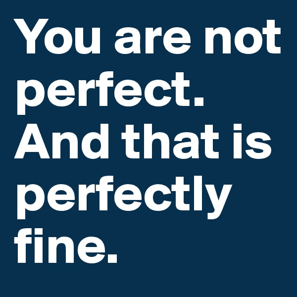 You are not perfect. And that is perfectly fine.